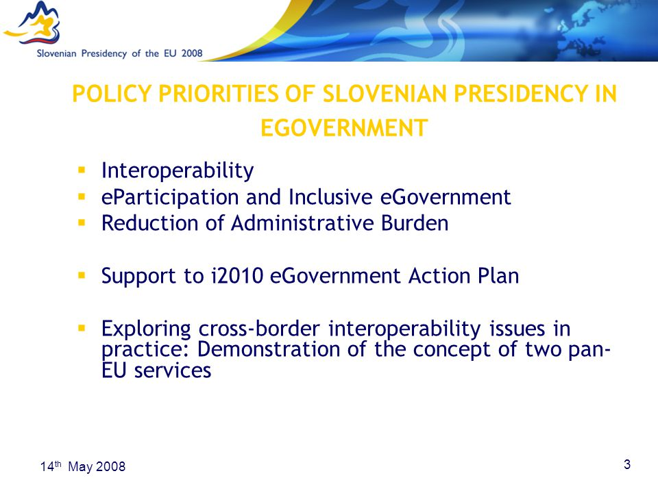 3 14 th May 2008 POLICY PRIORITIES OF SLOVENIAN PRESIDENCY IN EGOVERNMENT  Interoperability  eParticipation and Inclusive eGovernment  Reduction of Administrative Burden  Support to i2010 eGovernment Action Plan  Exploring cross-border interoperability issues in practice: Demonstration of the concept of two pan- EU services