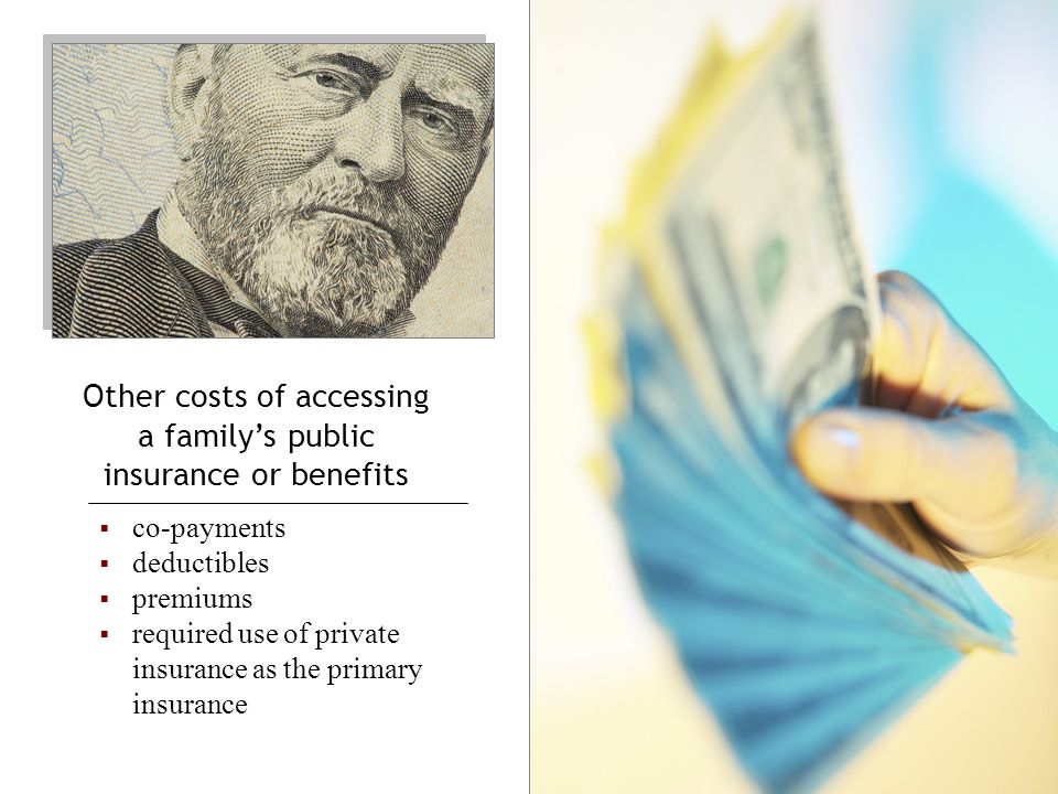 Other costs of accessing a family's public insurance or benefits  co-payments  deductibles  premiums  required use of private insurance as the primary insurance Those costs must be identified in State's policies If not, the State may not charge those costs to the parent If the State requires that parents pay the costs incurred when their public insurance or benefits are accessed to pay for EI services