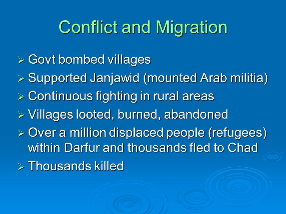 Conflict and Migration  Govt bombed villages  Supported Janjawid (mounted Arab militia)  Continuous fighting in rural areas  Villages looted, burned, abandoned  Over a million displaced people (refugees) within Darfur and thousands fled to Chad  Thousands killed