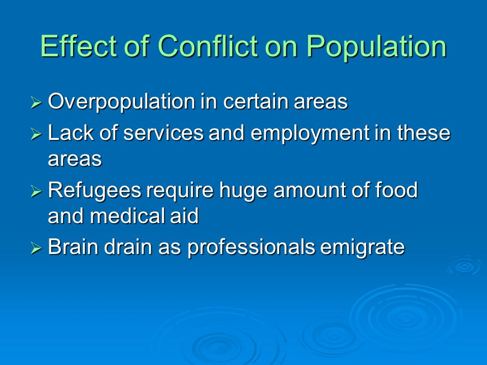Effect of Conflict on Population  Overpopulation in certain areas  Lack of services and employment in these areas  Refugees require huge amount of food and medical aid  Brain drain as professionals emigrate