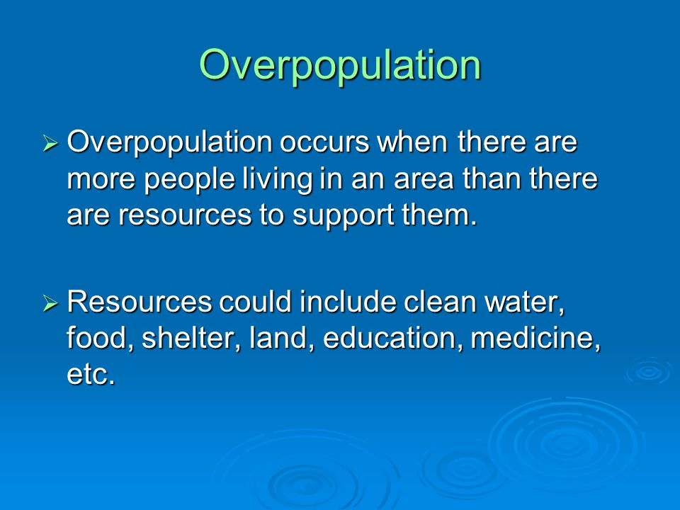 Overpopulation  Overpopulation occurs when there are more people living in an area than there are resources to support them.