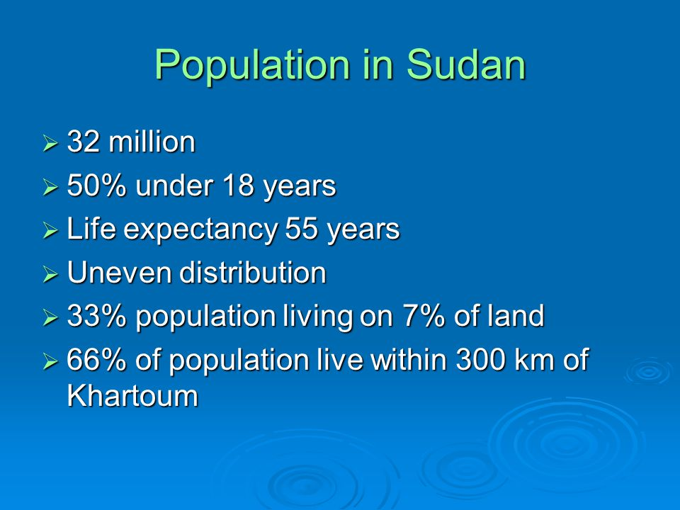 Population in Sudan  32 million  50% under 18 years  Life expectancy 55 years  Uneven distribution  33% population living on 7% of land  66% of population live within 300 km of Khartoum
