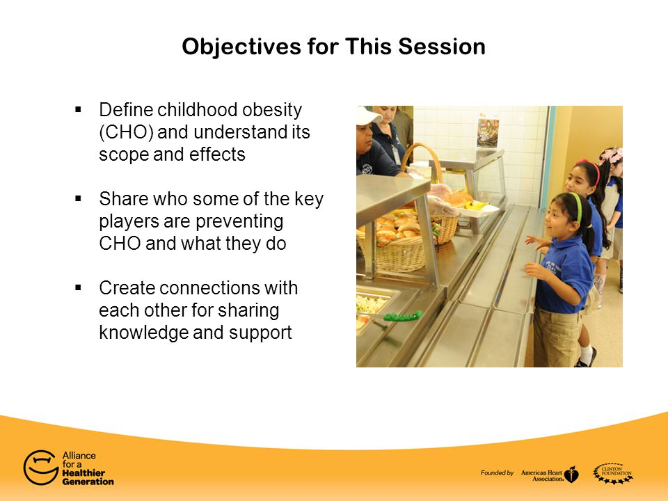 Objectives for This Session  Define childhood obesity (CHO) and understand its scope and effects  Share who some of the key players are preventing CHO and what they do  Create connections with each other for sharing knowledge and support