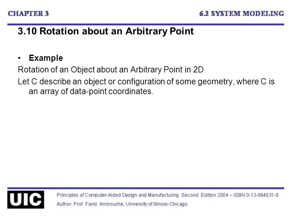 3.10 Rotation about an Arbitrary Point Example Rotation of an Object about an Arbitrary Point in 2D Let C describe an object or configuration of some geometry, where C is an array of data-point coordinates.