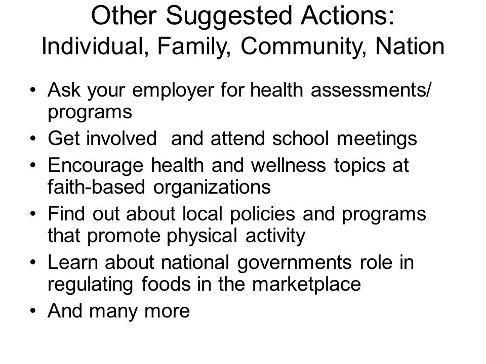 Other Suggested Actions: Individual, Family, Community, Nation Ask your employer for health assessments/ programs Get involved and attend school meetings Encourage health and wellness topics at faith-based organizations Find out about local policies and programs that promote physical activity Learn about national governments role in regulating foods in the marketplace And many more
