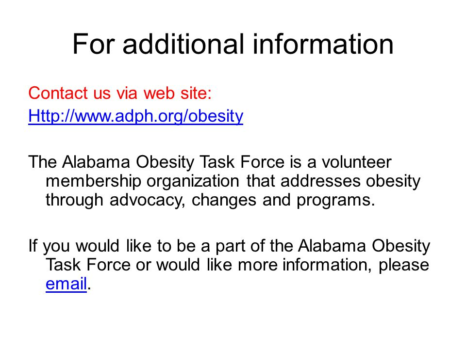 For additional information Contact us via web site:   The Alabama Obesity Task Force is a volunteer membership organization that addresses obesity through advocacy, changes and programs.