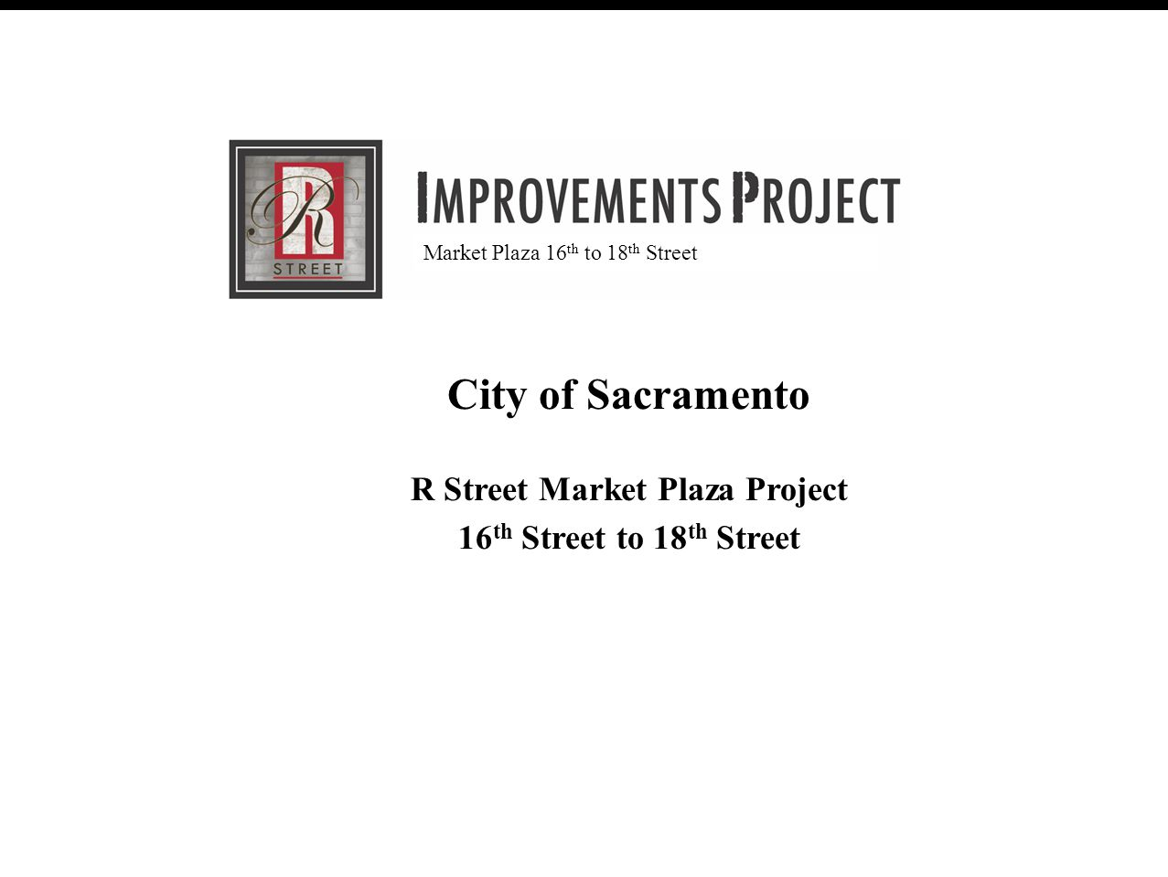 R Street Improvement Project (30% Review Meeting) February 28, 2007 August 20, 2008 City of Sacramento R Street Market Plaza Project 16 th Street to 18 th Street Market Plaza 16 th to 18 th Street