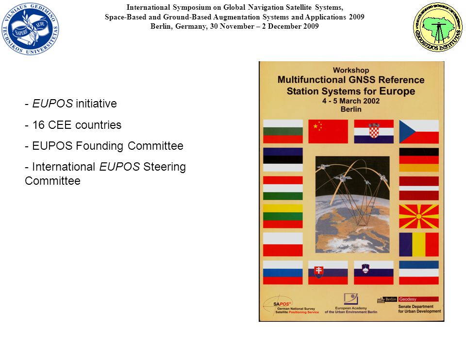 International Symposium on Global Navigation Satellite Systems, Space-Based and Ground-Based Augmentation Systems and Applications 2009 Berlin, Germany, 30 November – 2 December EUPOS initiative - 16 CEE countries - EUPOS Founding Committee - International EUPOS Steering Committee