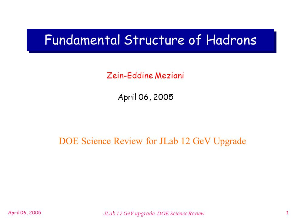 April 06, 2005 JLab 12 GeV upgrade DOE Science Review 1 Fundamental Structure of Hadrons Zein-Eddine Meziani April 06, 2005 DOE Science Review for JLab 12 GeV Upgrade