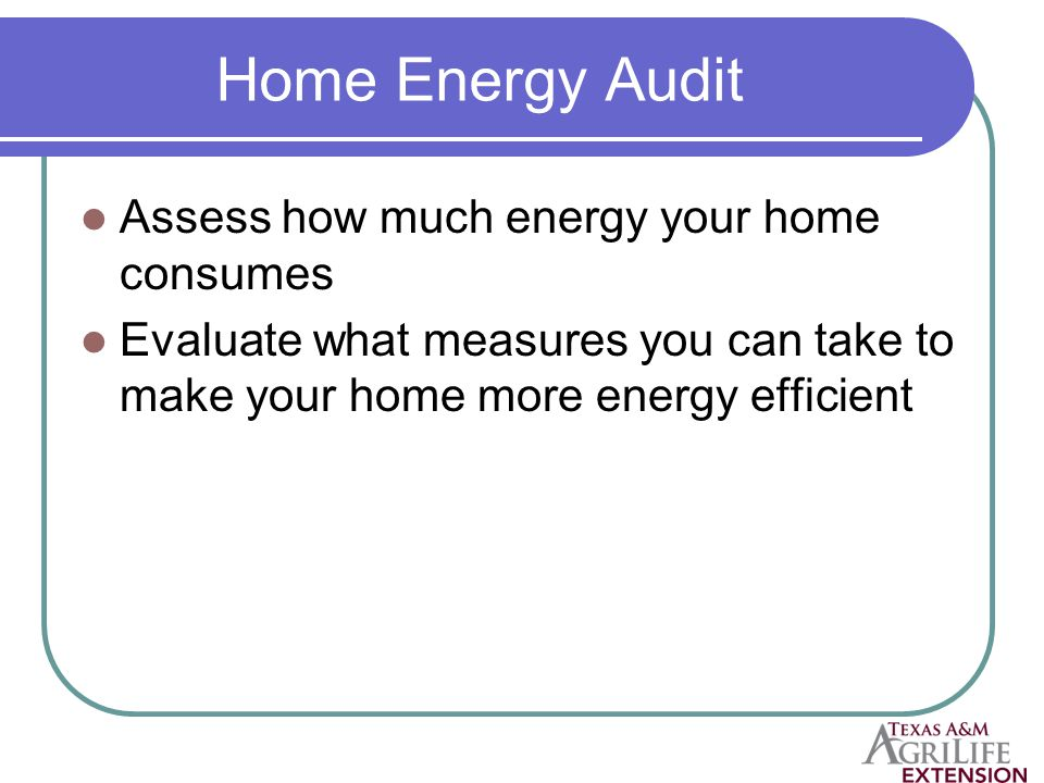 Home Energy Audit Assess how much energy your home consumes Evaluate what measures you can take to make your home more energy efficient