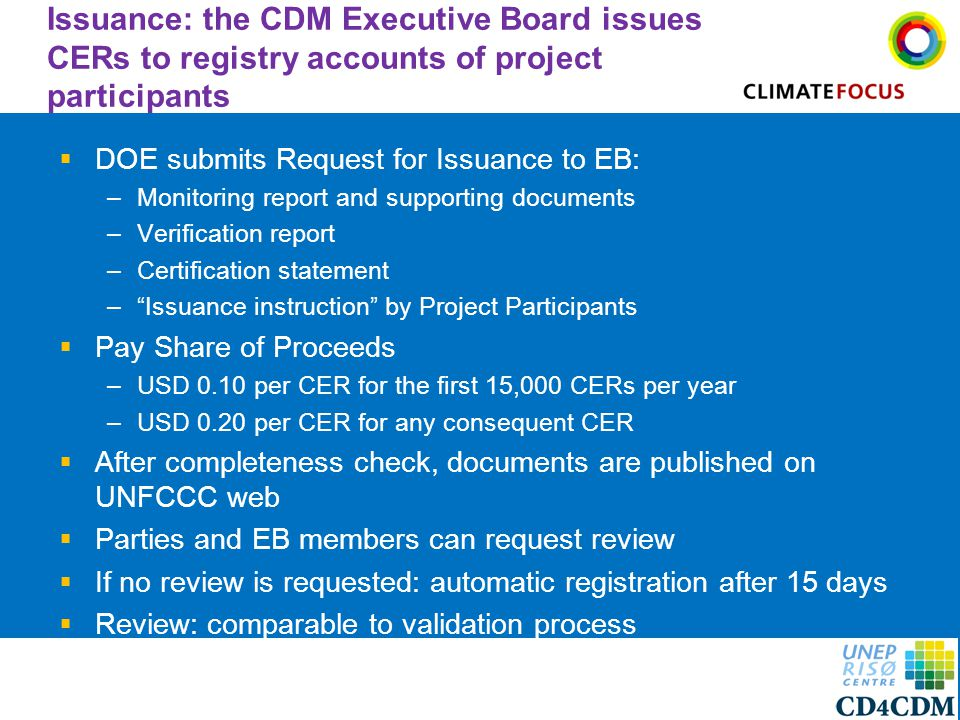 12 Issuance: the CDM Executive Board issues CERs to registry accounts of project participants  DOE submits Request for Issuance to EB: –Monitoring report and supporting documents –Verification report –Certification statement – Issuance instruction by Project Participants  Pay Share of Proceeds –USD 0.10 per CER for the first 15,000 CERs per year –USD 0.20 per CER for any consequent CER  After completeness check, documents are published on UNFCCC web  Parties and EB members can request review  If no review is requested: automatic registration after 15 days  Review: comparable to validation process