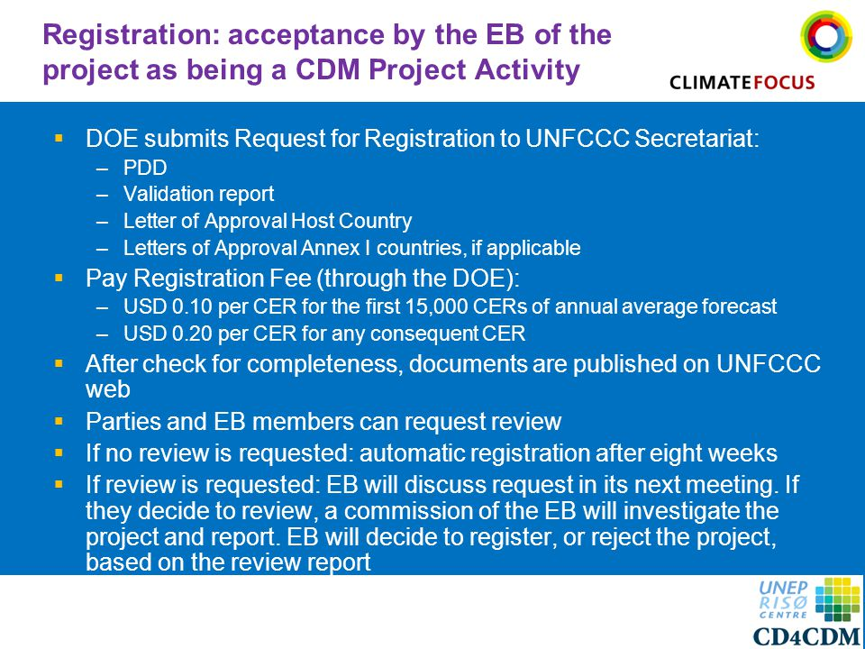 7 Registration: acceptance by the EB of the project as being a CDM Project Activity  DOE submits Request for Registration to UNFCCC Secretariat: –PDD –Validation report –Letter of Approval Host Country –Letters of Approval Annex I countries, if applicable  Pay Registration Fee (through the DOE): –USD 0.10 per CER for the first 15,000 CERs of annual average forecast –USD 0.20 per CER for any consequent CER  After check for completeness, documents are published on UNFCCC web  Parties and EB members can request review  If no review is requested: automatic registration after eight weeks  If review is requested: EB will discuss request in its next meeting.