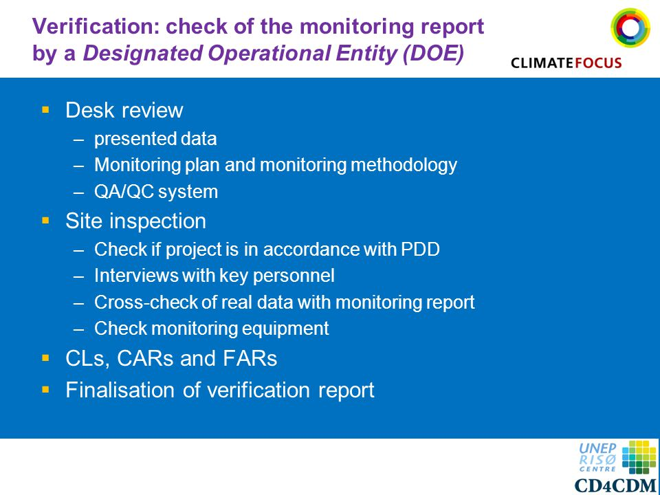 9 Verification: check of the monitoring report by a Designated Operational Entity (DOE)  Desk review –presented data –Monitoring plan and monitoring methodology –QA/QC system  Site inspection –Check if project is in accordance with PDD –Interviews with key personnel –Cross-check of real data with monitoring report –Check monitoring equipment  CLs, CARs and FARs  Finalisation of verification report