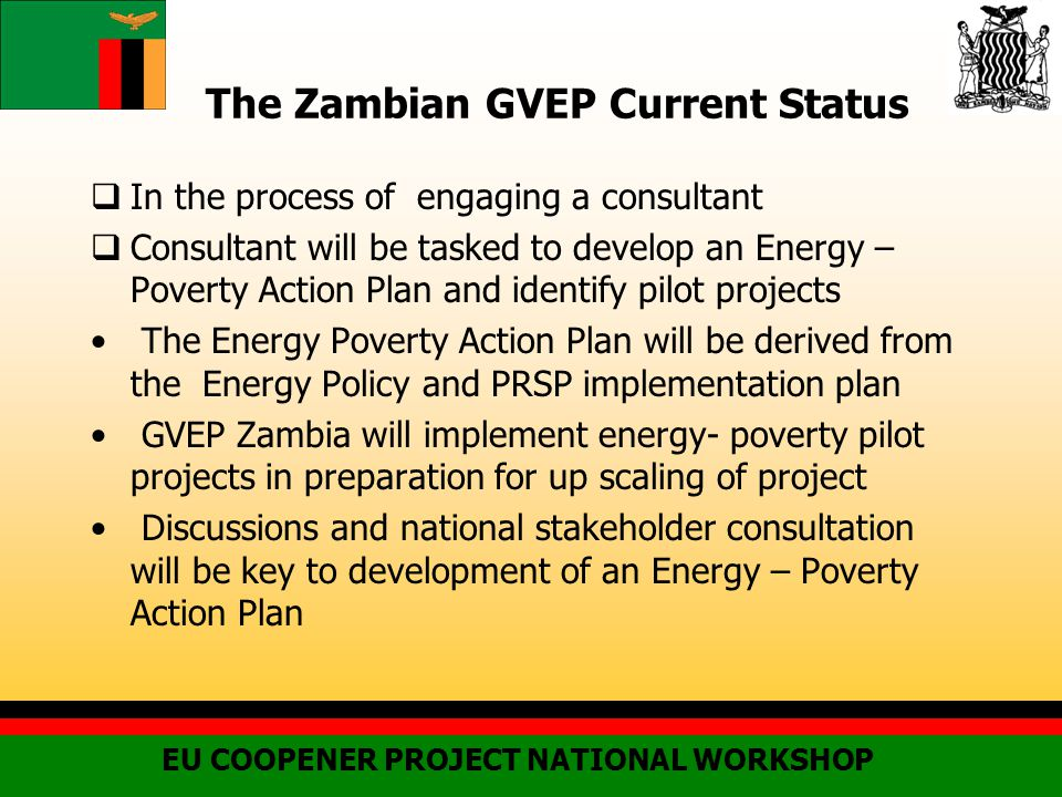 The Zambian GVEP Current Status  In the process of engaging a consultant  Consultant will be tasked to develop an Energy – Poverty Action Plan and identify pilot projects The Energy Poverty Action Plan will be derived from the Energy Policy and PRSP implementation plan GVEP Zambia will implement energy- poverty pilot projects in preparation for up scaling of project Discussions and national stakeholder consultation will be key to development of an Energy – Poverty Action Plan EU COOPENER PROJECT NATIONAL WORKSHOP