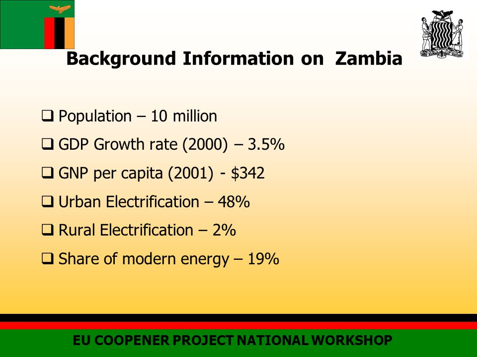 Background Information on Zambia  Population – 10 million  GDP Growth rate (2000) – 3.5%  GNP per capita (2001) - $342  Urban Electrification – 48%  Rural Electrification – 2%  Share of modern energy – 19% EU COOPENER PROJECT NATIONAL WORKSHOP