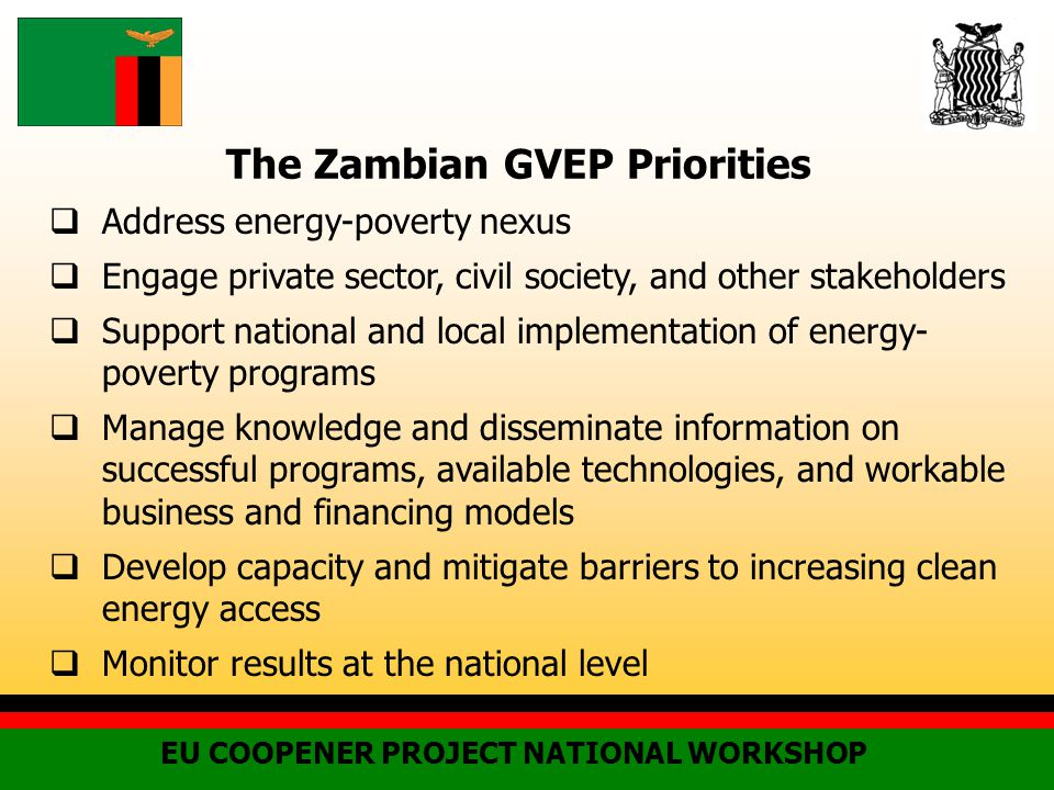 The Zambian GVEP Priorities  Address energy-poverty nexus  Engage private sector, civil society, and other stakeholders  Support national and local implementation of energy- poverty programs  Manage knowledge and disseminate information on successful programs, available technologies, and workable business and financing models  Develop capacity and mitigate barriers to increasing clean energy access  Monitor results at the national level EU COOPENER PROJECT NATIONAL WORKSHOP