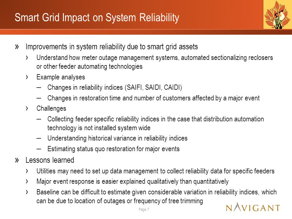 Smart Grid Impact on System Reliability » Improvements in system reliability due to smart grid assets › Understand how meter outage management systems, automated sectionalizing reclosers or other feeder automating technologies › Example analyses ‒ Changes in reliability indices (SAIFI, SAIDI, CAIDI) ‒ Changes in restoration time and number of customers affected by a major event › Challenges ‒ Collecting feeder specific reliability indices in the case that distribution automation technology is not installed system wide ‒ Understanding historical variance in reliability indices ‒ Estimating status quo restoration for major events » Lessons learned › Utilities may need to set up data management to collect reliability data for specific feeders › Major event response is easier explained qualitatively than quantitatively › Baseline can be difficult to estimate given considerable variation in reliability indices, which can be due to location of outages or frequency of tree trimming Page 7