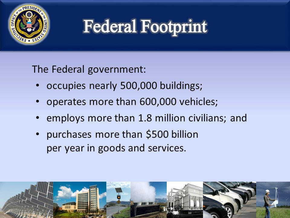 The Federal government: occupies nearly 500,000 buildings; operates more than 600,000 vehicles; employs more than 1.8 million civilians; and purchases more than $500 billion per year in goods and services.