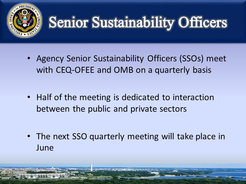 Agency Senior Sustainability Officers (SSOs) meet with CEQ-OFEE and OMB on a quarterly basis Half of the meeting is dedicated to interaction between the public and private sectors The next SSO quarterly meeting will take place in June