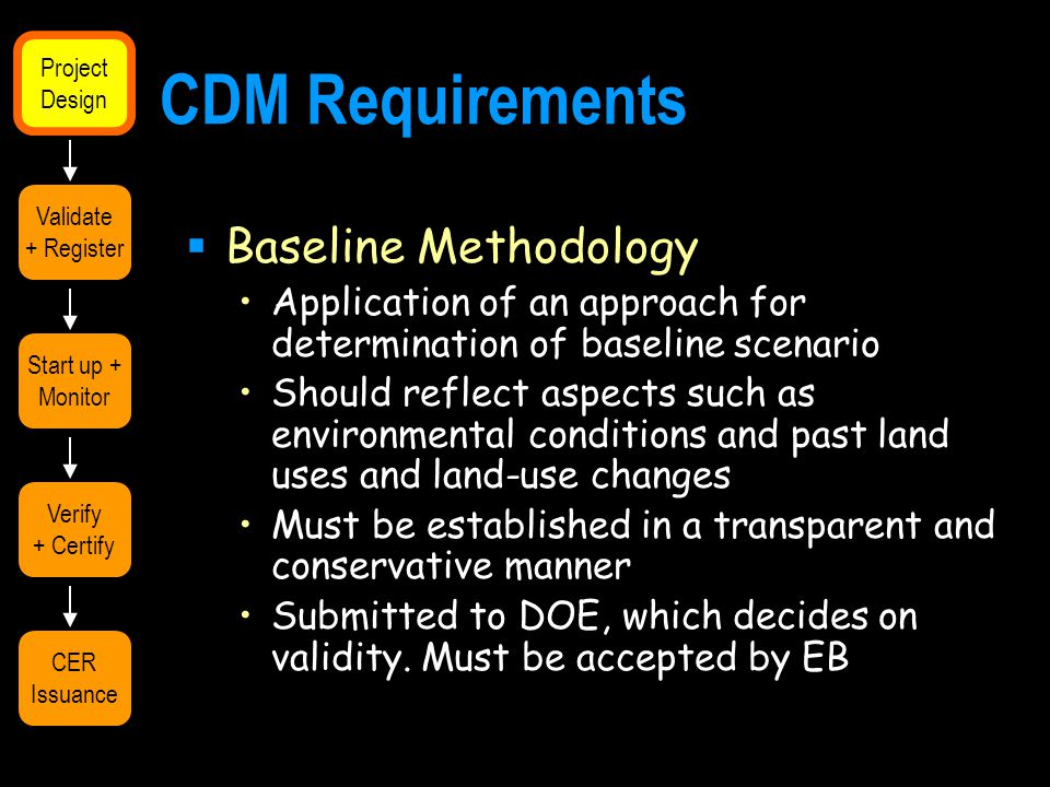 CDM Requirements  Baseline Methodology Application of an approach for determination of baseline scenario Should reflect aspects such as environmental conditions and past land uses and land-use changes Must be established in a transparent and conservative manner Submitted to DOE, which decides on validity.