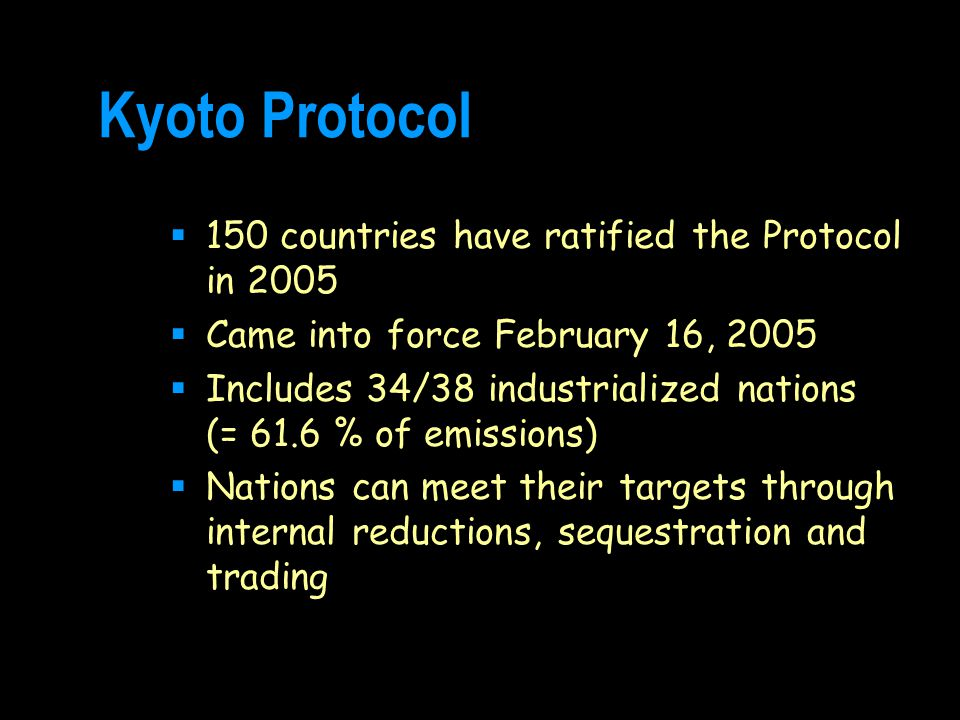 Kyoto Protocol  150 countries have ratified the Protocol in 2005  Came into force February 16, 2005  Includes 34/38 industrialized nations (= 61.6 % of emissions)  Nations can meet their targets through internal reductions, sequestration and trading