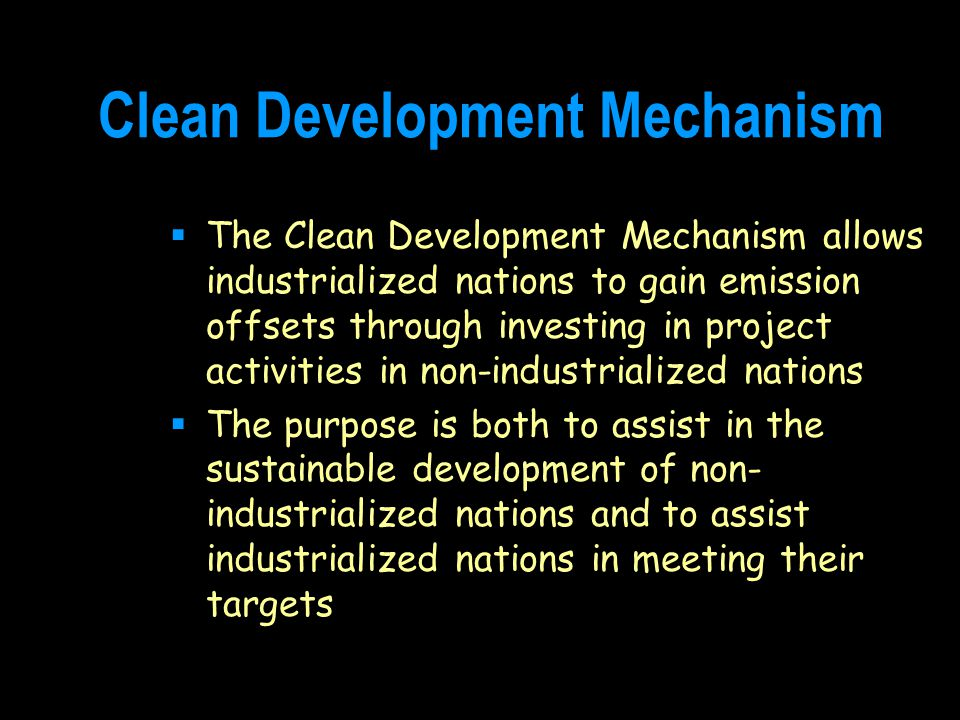 Clean Development Mechanism  The Clean Development Mechanism allows industrialized nations to gain emission offsets through investing in project activities in non-industrialized nations  The purpose is both to assist in the sustainable development of non- industrialized nations and to assist industrialized nations in meeting their targets