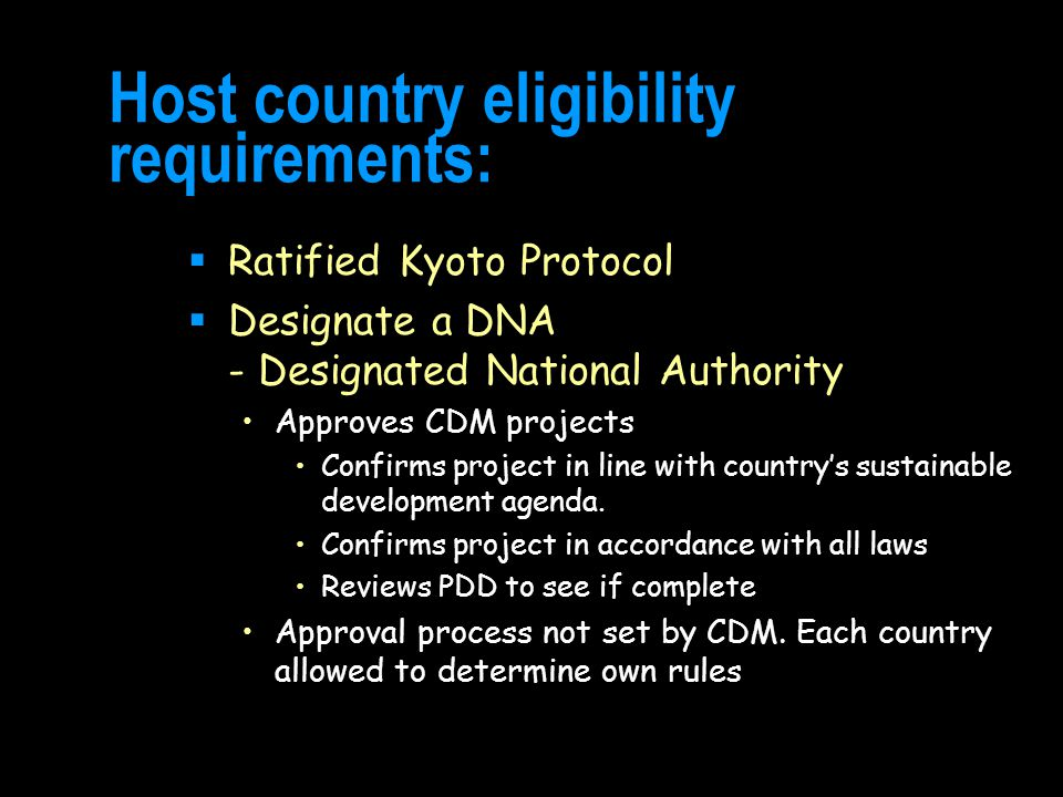 Host country eligibility requirements:  Ratified Kyoto Protocol  Designate a DNA - Designated National Authority Approves CDM projects Confirms project in line with country's sustainable development agenda.