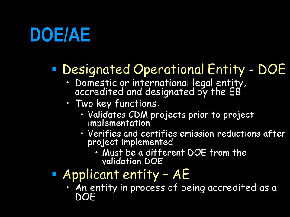DOE/AE  Designated Operational Entity - DOE Domestic or international legal entity, accredited and designated by the EB Two key functions: Validates CDM projects prior to project implementation Verifies and certifies emission reductions after project implemented Must be a different DOE from the validation DOE  Applicant entity – AE An entity in process of being accredited as a DOE