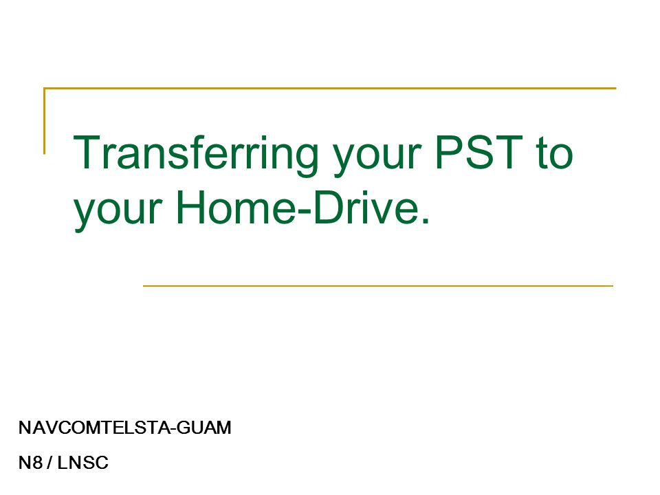 Transferring your PST to your Home-Drive. NAVCOMTELSTA-GUAM N8 / LNSC