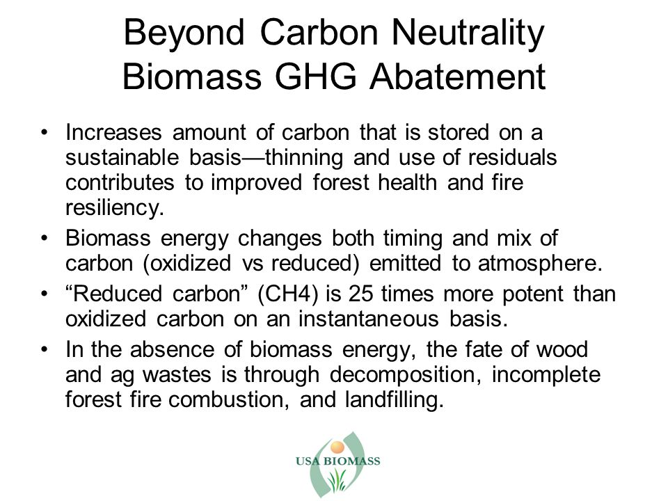 Beyond Carbon Neutrality Biomass GHG Abatement Increases amount of carbon that is stored on a sustainable basis—thinning and use of residuals contributes to improved forest health and fire resiliency.
