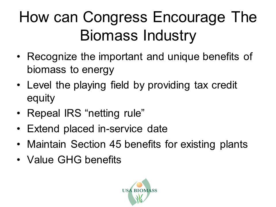 How can Congress Encourage The Biomass Industry Recognize the important and unique benefits of biomass to energy Level the playing field by providing tax credit equity Repeal IRS netting rule Extend placed in-service date Maintain Section 45 benefits for existing plants Value GHG benefits