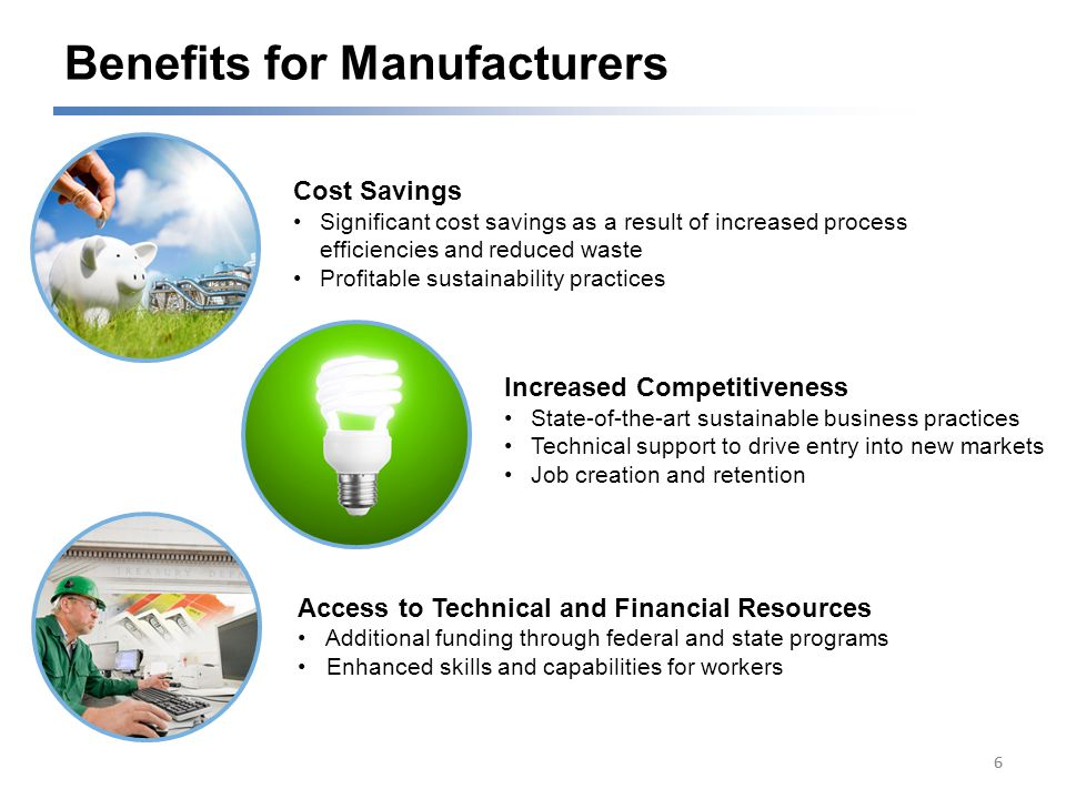 Benefits for Manufacturers 66 Cost Savings Significant cost savings as a result of increased process efficiencies and reduced waste Profitable sustainability practices Access to Technical and Financial Resources Additional funding through federal and state programs Enhanced skills and capabilities for workers Increased Competitiveness State-of-the-art sustainable business practices Technical support to drive entry into new markets Job creation and retention