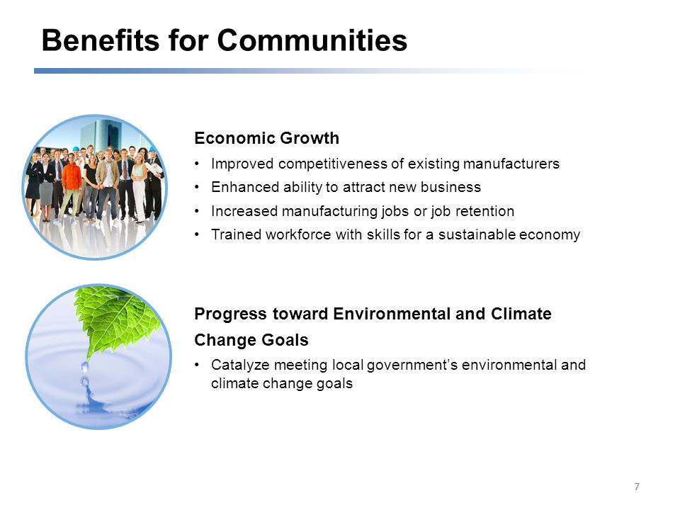 Benefits for Communities 77 Economic Growth Improved competitiveness of existing manufacturers Enhanced ability to attract new business Increased manufacturing jobs or job retention Trained workforce with skills for a sustainable economy Progress toward Environmental and Climate Change Goals Catalyze meeting local government's environmental and climate change goals