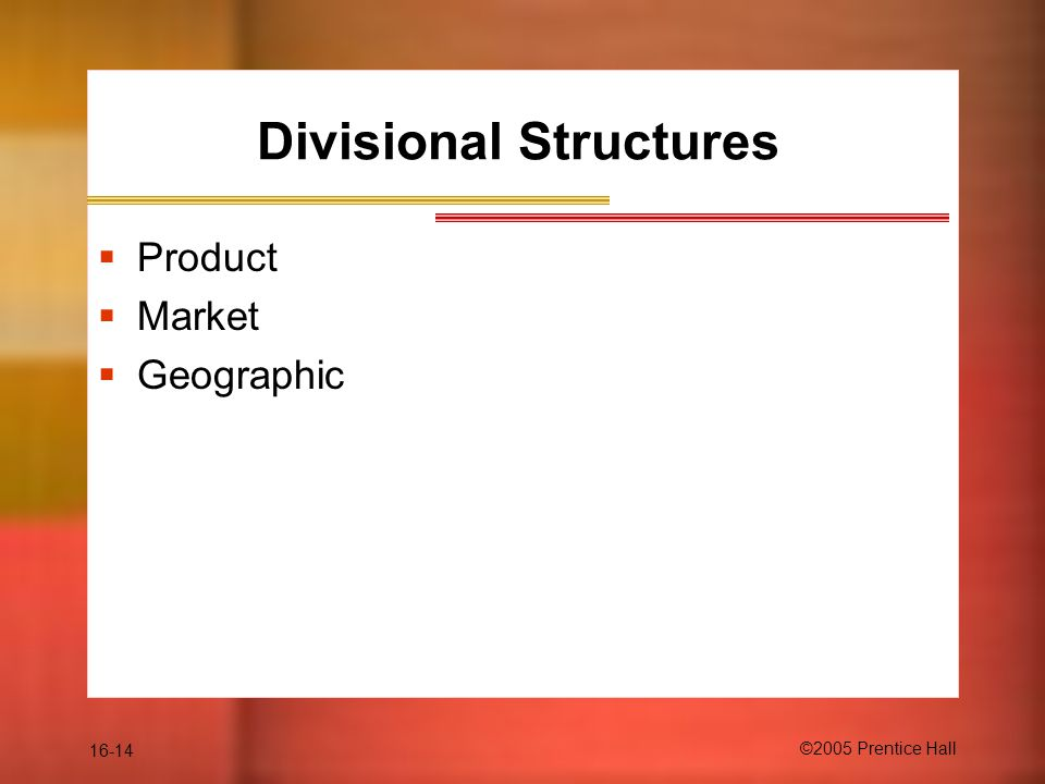 16-14 ©2005 Prentice Hall Divisional Structures  Product  Market  Geographic