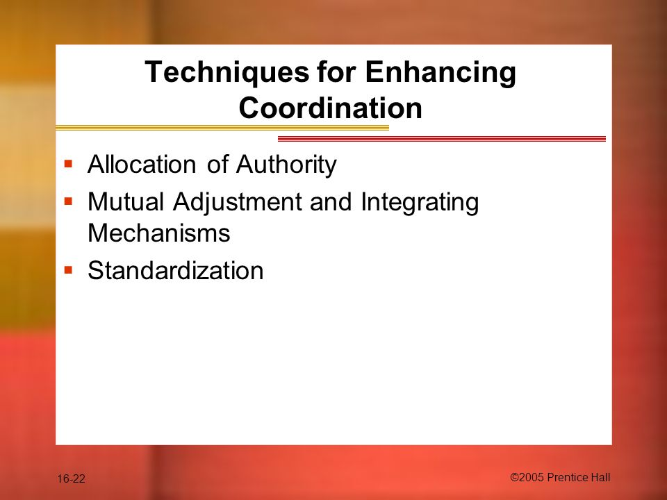 16-22 ©2005 Prentice Hall Techniques for Enhancing Coordination  Allocation of Authority  Mutual Adjustment and Integrating Mechanisms  Standardization