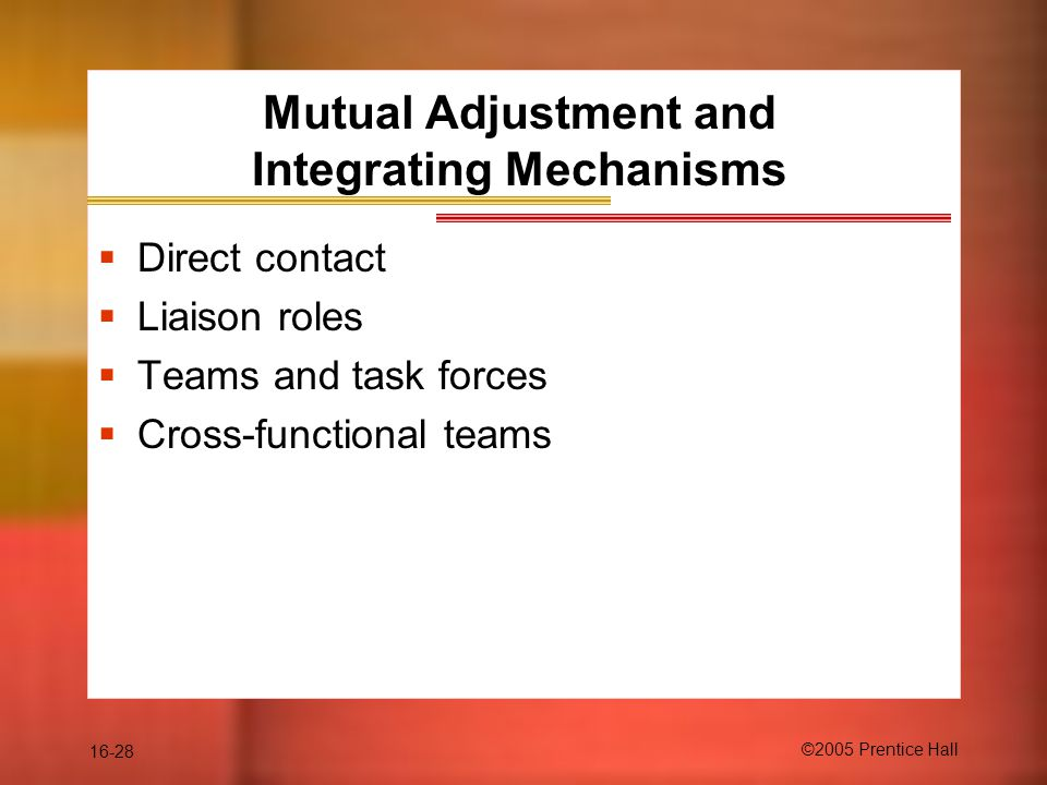 16-28 ©2005 Prentice Hall Mutual Adjustment and Integrating Mechanisms  Direct contact  Liaison roles  Teams and task forces  Cross-functional teams