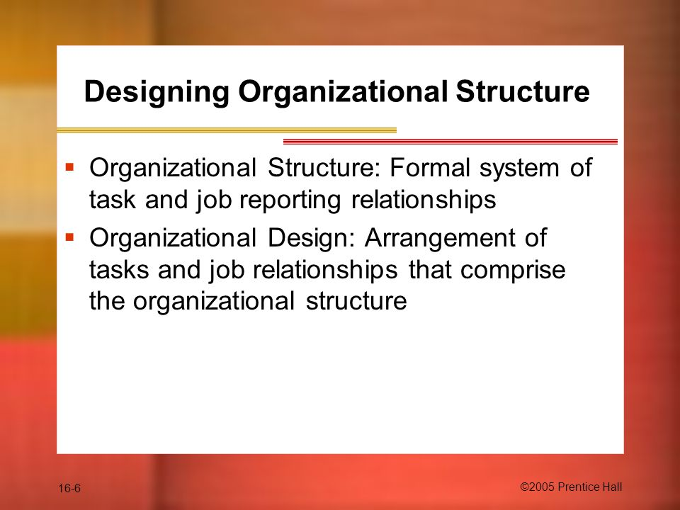 16-6 ©2005 Prentice Hall Designing Organizational Structure  Organizational Structure: Formal system of task and job reporting relationships  Organizational Design: Arrangement of tasks and job relationships that comprise the organizational structure