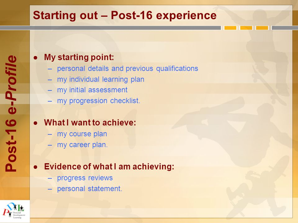 Post-16 e-Profile Starting out – Post-16 experience ●My starting point: –personal details and previous qualifications –my individual learning plan –my initial assessment –my progression checklist.