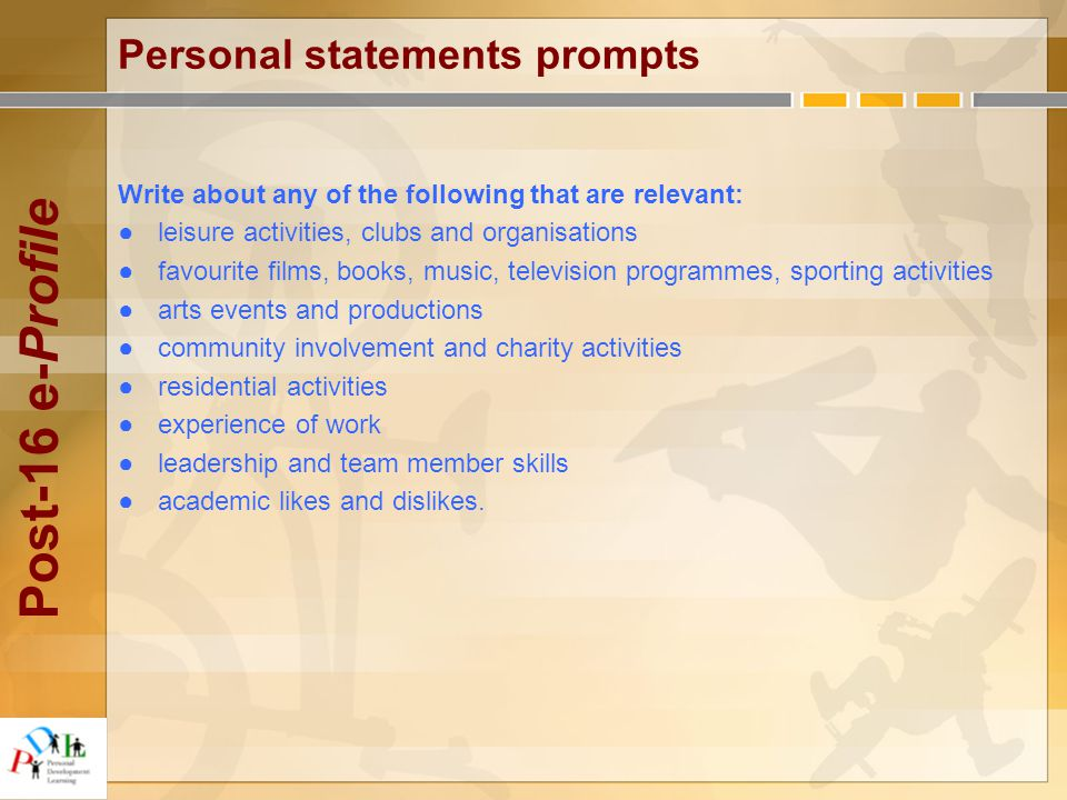 Post-16 e-Profile Personal statements prompts Write about any of the following that are relevant: ●leisure activities, clubs and organisations ●favourite films, books, music, television programmes, sporting activities ●arts events and productions ●community involvement and charity activities ●residential activities ●experience of work ●leadership and team member skills ●academic likes and dislikes.