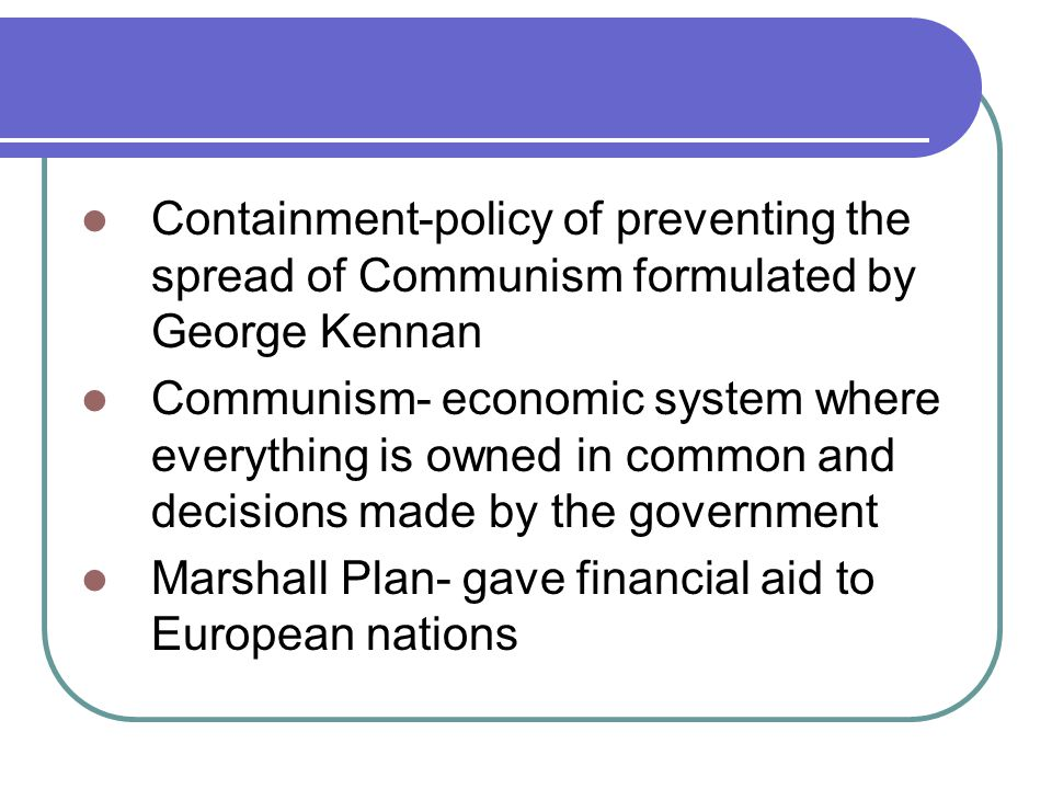 Containment-policy of preventing the spread of Communism formulated by George Kennan Communism- economic system where everything is owned in common and decisions made by the government Marshall Plan- gave financial aid to European nations