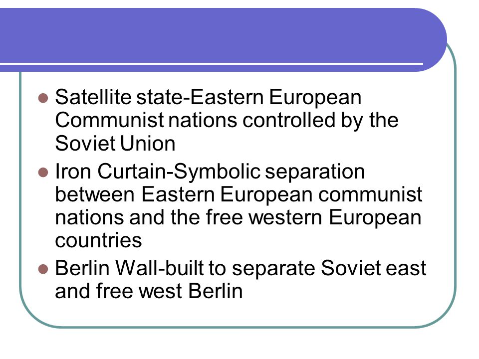 Satellite state-Eastern European Communist nations controlled by the Soviet Union Iron Curtain-Symbolic separation between Eastern European communist nations and the free western European countries Berlin Wall-built to separate Soviet east and free west Berlin