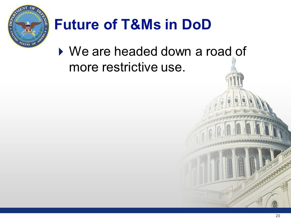 20 Future of T&Ms in DoD  We are headed down a road of more restrictive use.