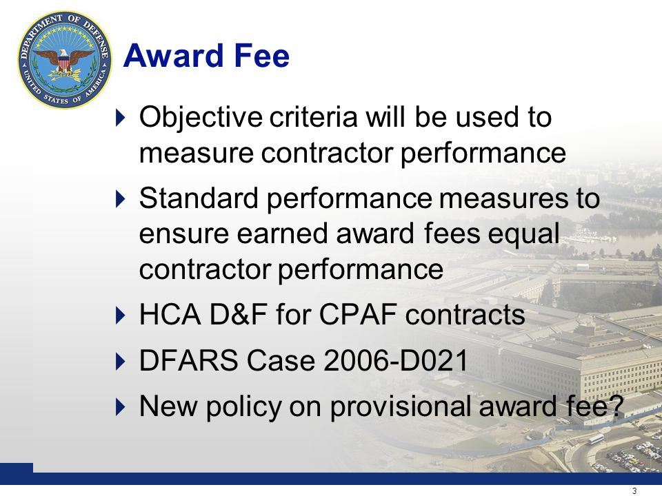 3 Award Fee  Objective criteria will be used to measure contractor performance  Standard performance measures to ensure earned award fees equal contractor performance  HCA D&F for CPAF contracts  DFARS Case 2006-D021  New policy on provisional award fee