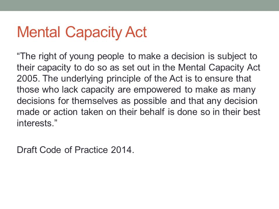 Mental Capacity Act The right of young people to make a decision is subject to their capacity to do so as set out in the Mental Capacity Act 2005.