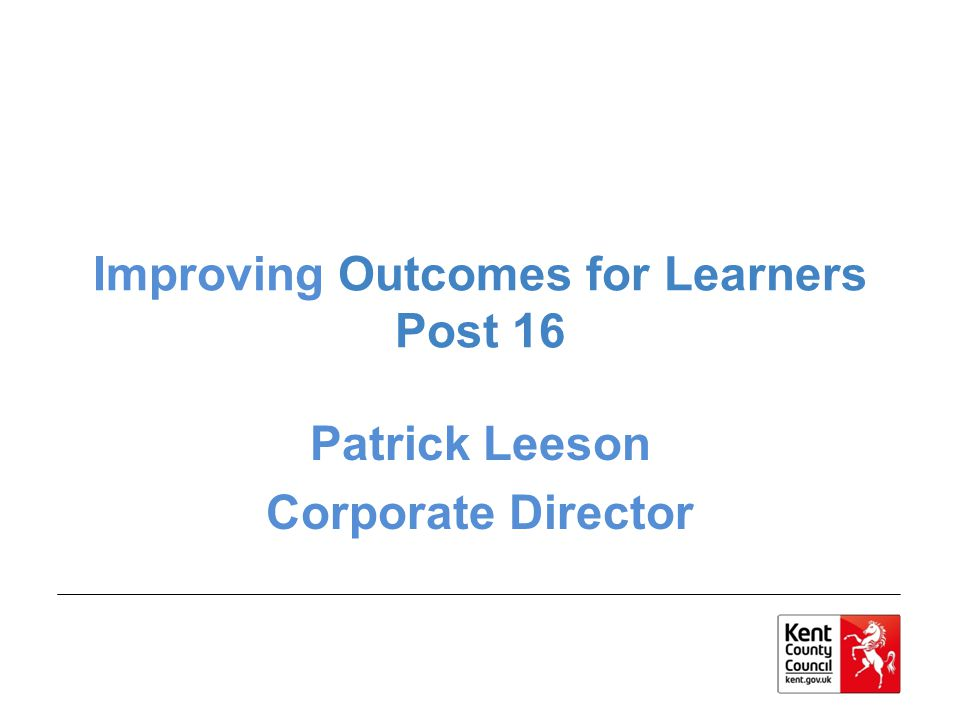 Improving Outcomes for Learners Post 16 Patrick Leeson Corporate Director