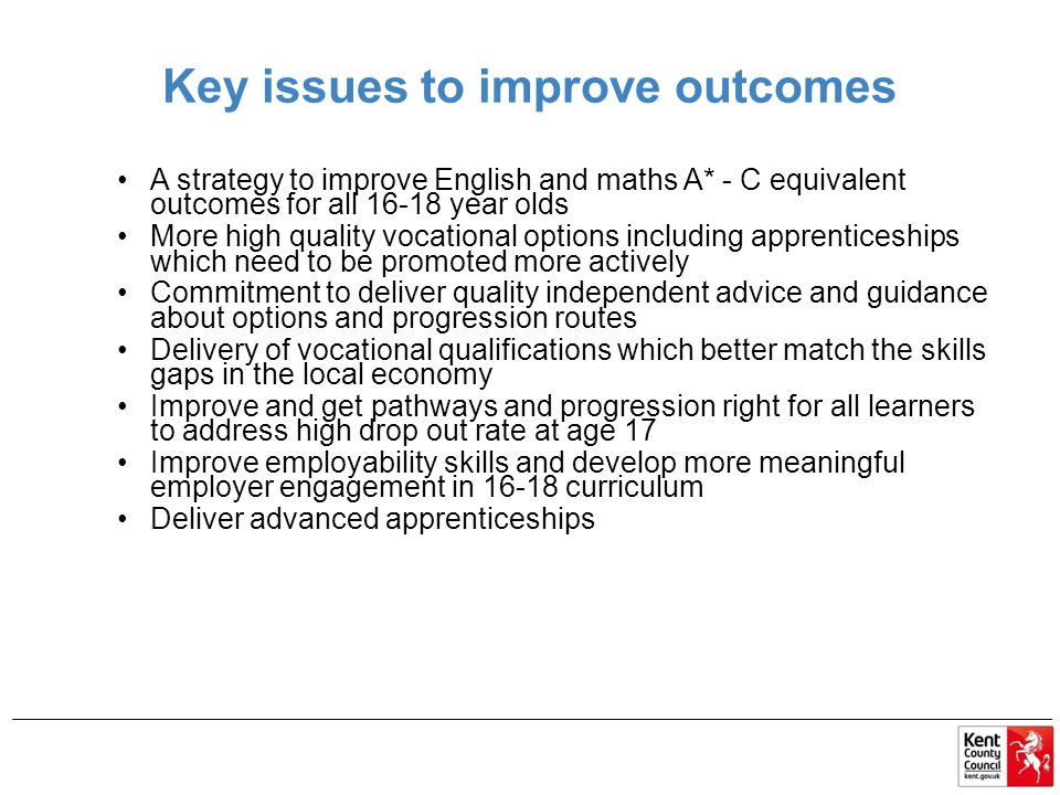 Key issues to improve outcomes A strategy to improve English and maths A* - C equivalent outcomes for all year olds More high quality vocational options including apprenticeships which need to be promoted more actively Commitment to deliver quality independent advice and guidance about options and progression routes Delivery of vocational qualifications which better match the skills gaps in the local economy Improve and get pathways and progression right for all learners to address high drop out rate at age 17 Improve employability skills and develop more meaningful employer engagement in curriculum Deliver advanced apprenticeships
