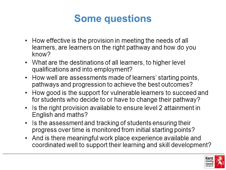 Some questions How effective is the provision in meeting the needs of all learners, are learners on the right pathway and how do you know.
