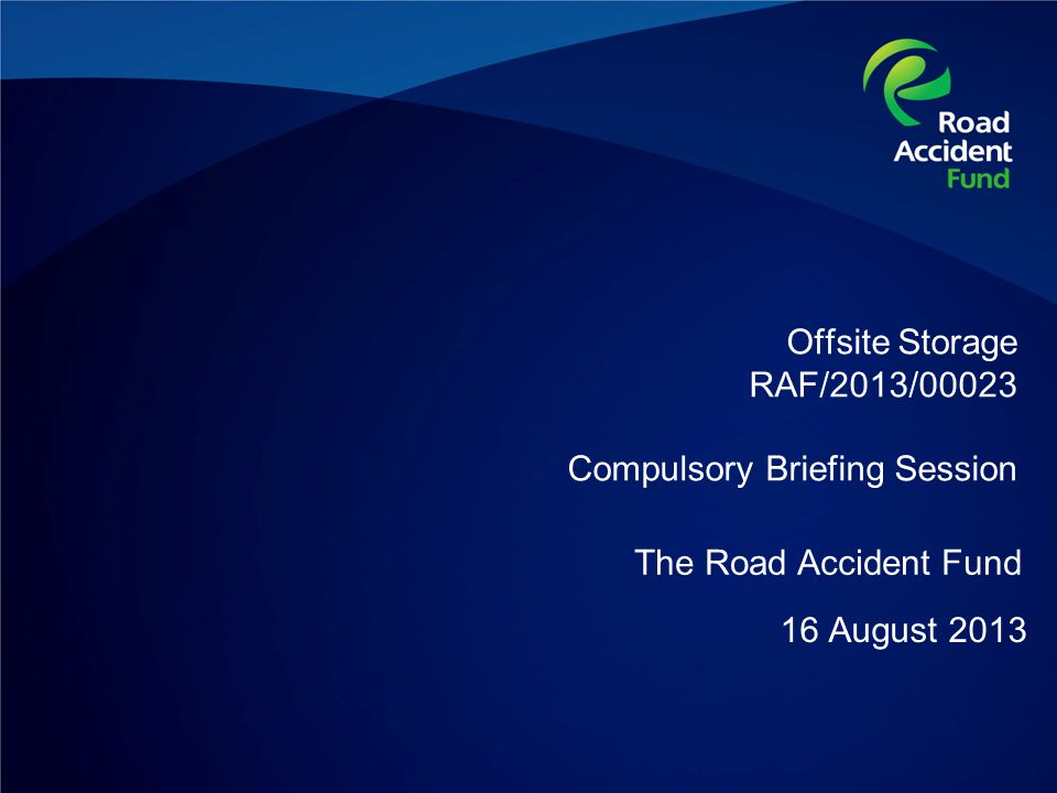 Offsite Storage RAF/2013/00023 Compulsory Briefing Session 16 August 2013 The Road Accident Fund