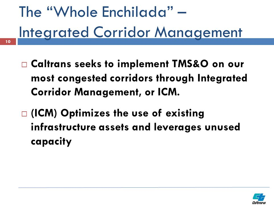 The Whole Enchilada – Integrated Corridor Management  Caltrans seeks to implement TMS&O on our most congested corridors through Integrated Corridor Management, or ICM.