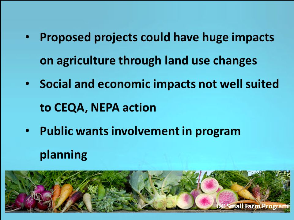 Proposed projects could have huge impacts on agriculture through land use changes Social and economic impacts not well suited to CEQA, NEPA action Public wants involvement in program planning UC Small Farm Program